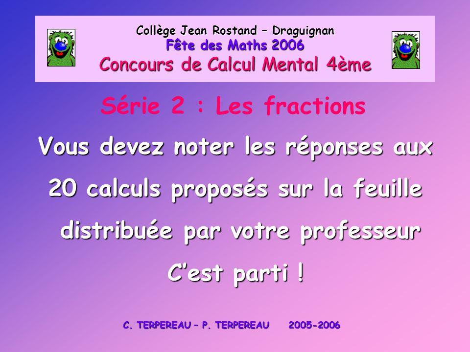 Série 2 : Les fractions Collège Jean Rostand – Draguignan Fête des Maths 2006 Concours de Calcul Mental 4ème Vous devez noter les réponses aux 20 calc