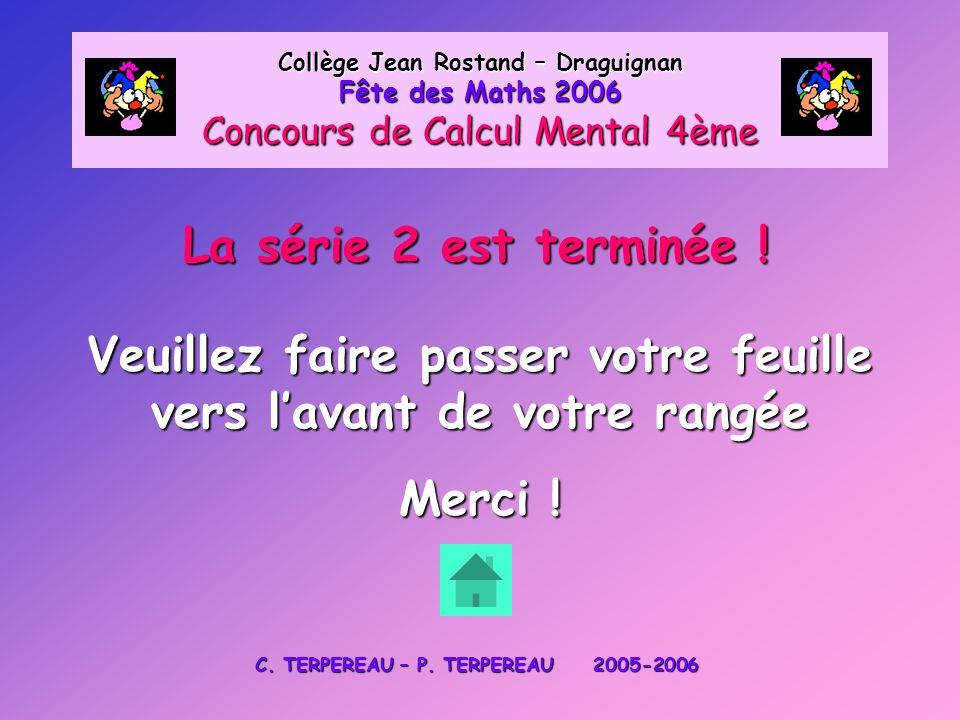 La série 2 est terminée ! Collège Jean Rostand – Draguignan Fête des Maths 2006 Concours de Calcul Mental 4ème Veuillez faire passer votre feuille ver