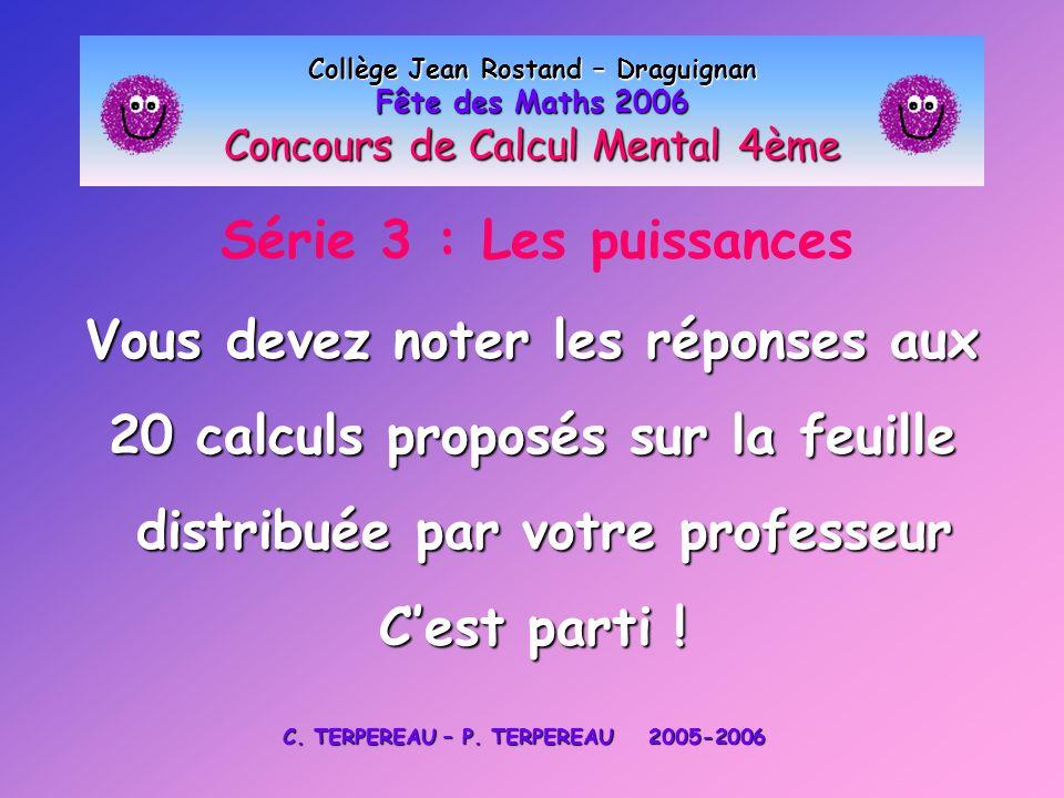 Série 3 : Les puissances Collège Jean Rostand – Draguignan Fête des Maths 2006 Concours de Calcul Mental 4ème Vous devez noter les réponses aux 20 cal