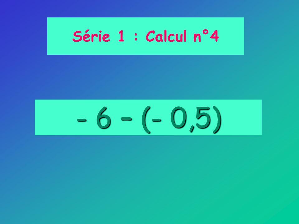 - 6 – (- 0,5) Série 1 : Calcul n°4