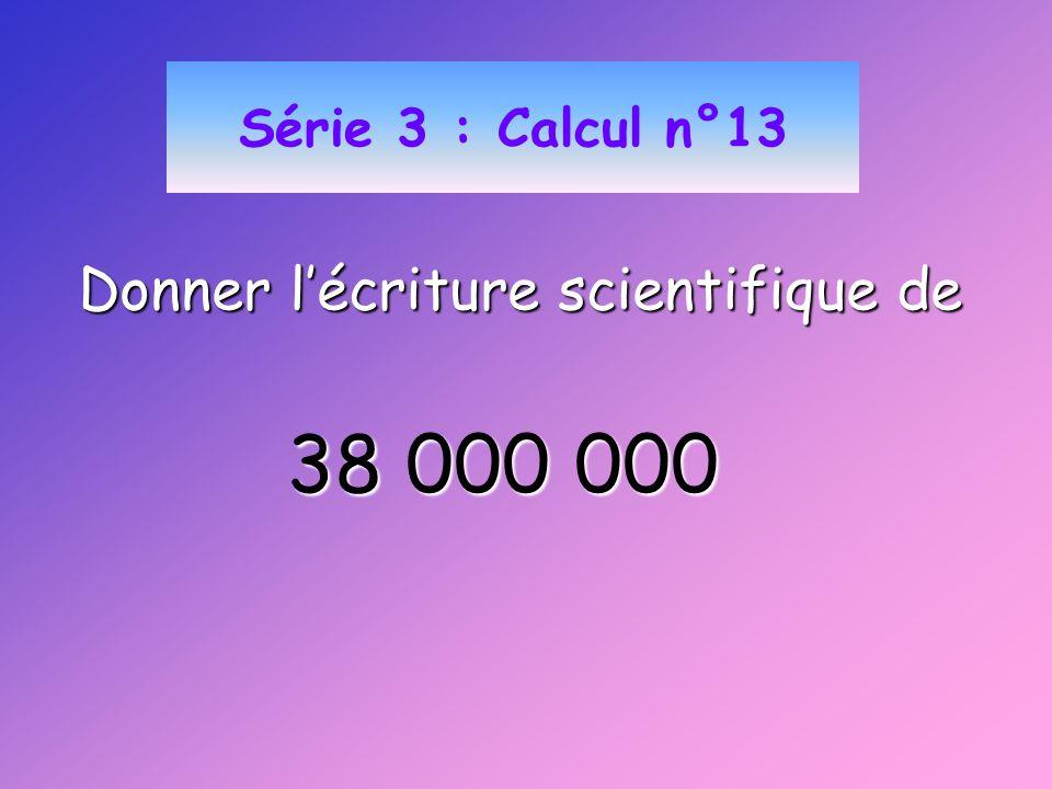 Série 3 : Calcul n°13 Donner lécriture scientifique de 38 000 000