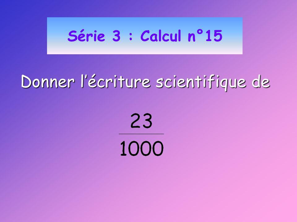 Série 3 : Calcul n°15 Donner lécriture scientifique de