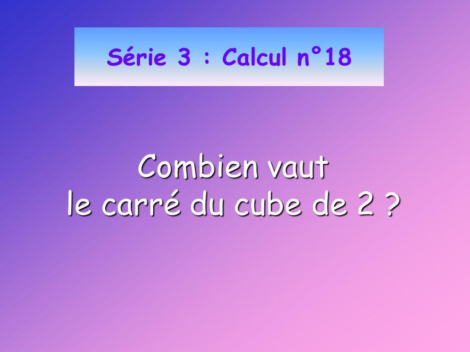 Série 3 : Calcul n°18 Combien vaut le carré du cube de 2 ?