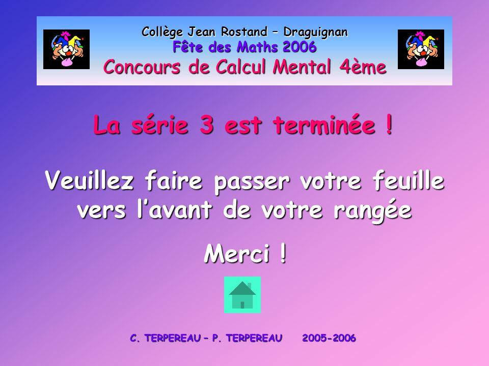 La série 3 est terminée ! Collège Jean Rostand – Draguignan Fête des Maths 2006 Concours de Calcul Mental 4ème Veuillez faire passer votre feuille ver