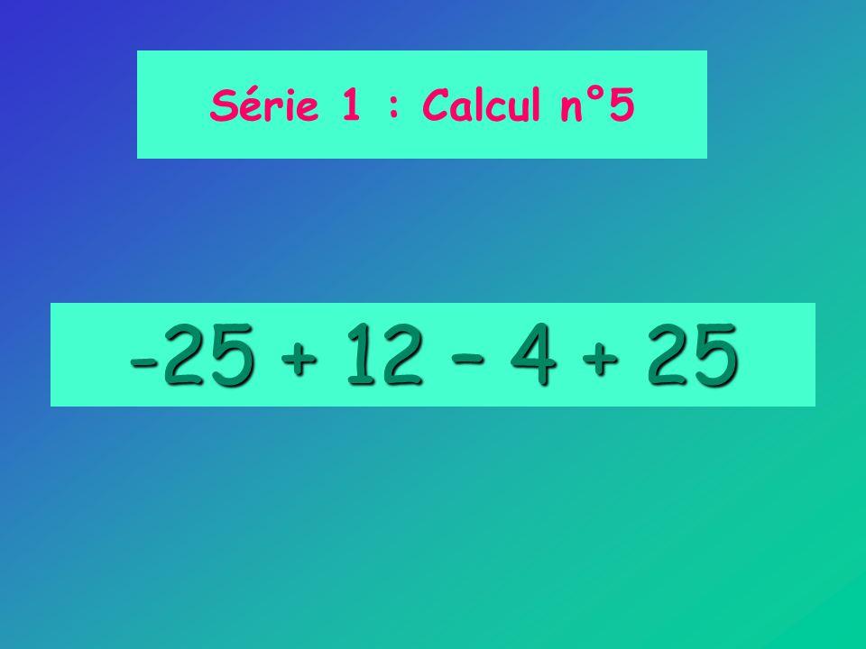 -25 + 12 – 4 + 25 Série 1 : Calcul n°5
