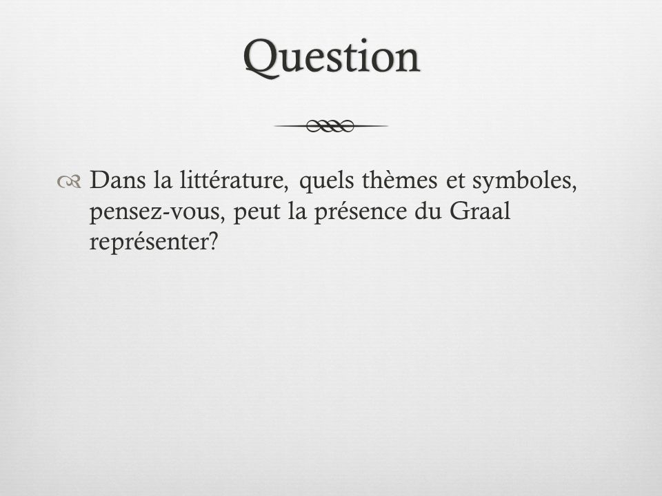 Question Dans la littérature, quels thèmes et symboles, pensez-vous, peut la présence du Graal représenter?