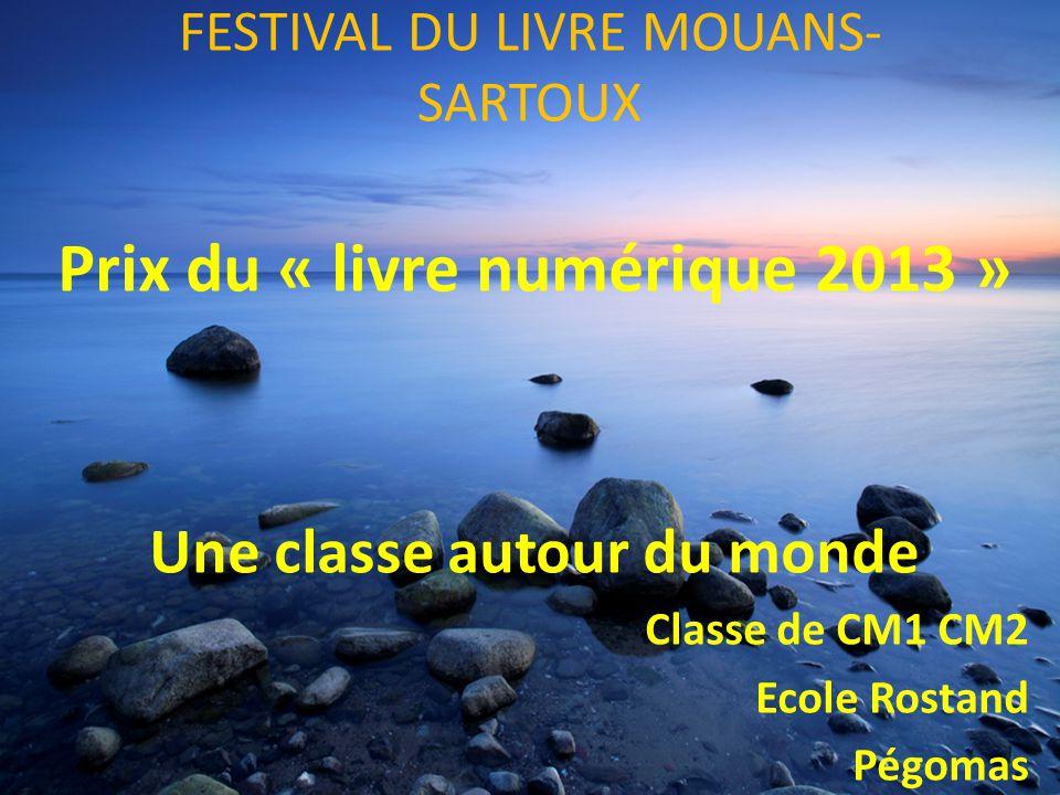 FESTIVAL DU LIVRE MOUANS- SARTOUX Prix du « livre numérique 2013 » Une classe autour du monde Classe de CM1 CM2 Ecole Rostand Pégomas