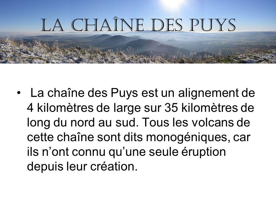 La chaîne des Puys La chaîne des Puys est un alignement de 4 kilomètres de large sur 35 kilomètres de long du nord au sud. Tous les volcans de cette c