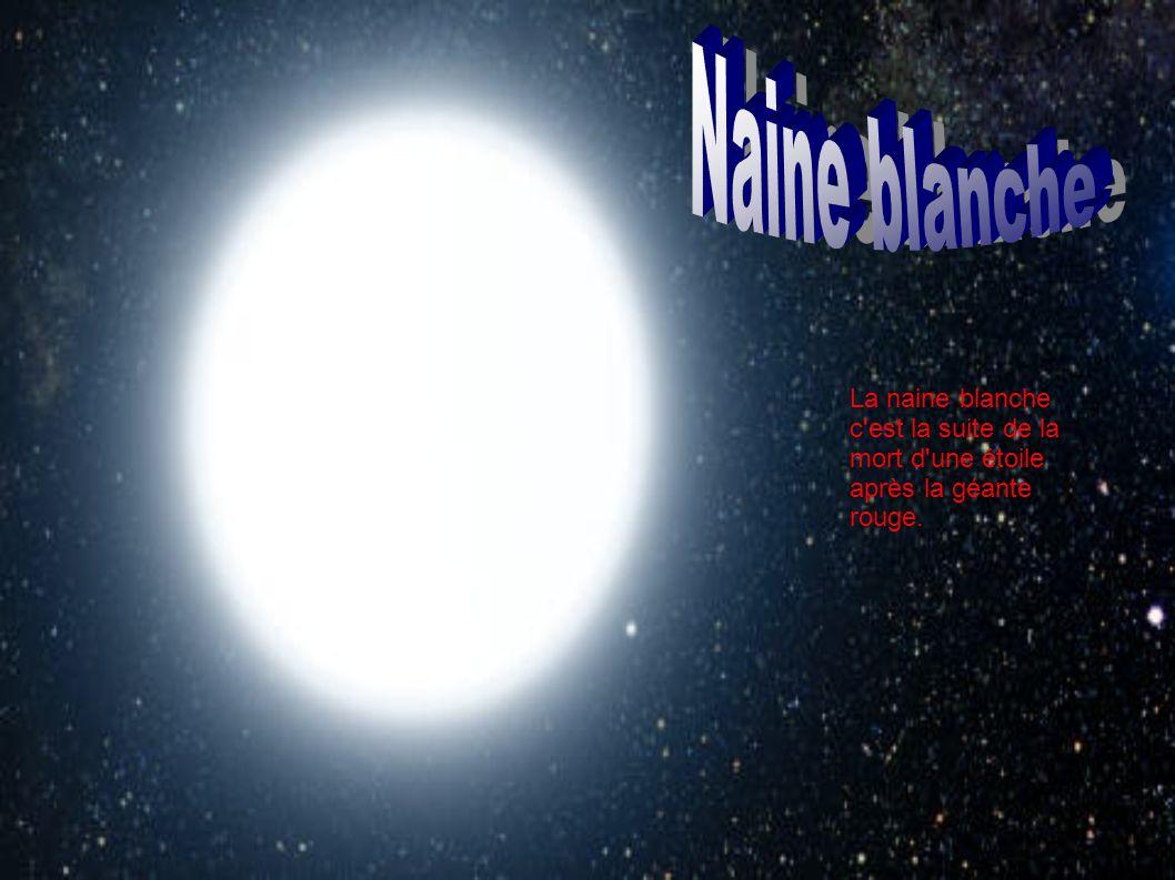La naine blanche c'est la suite de la mort d'une étoile après la géante rouge.
