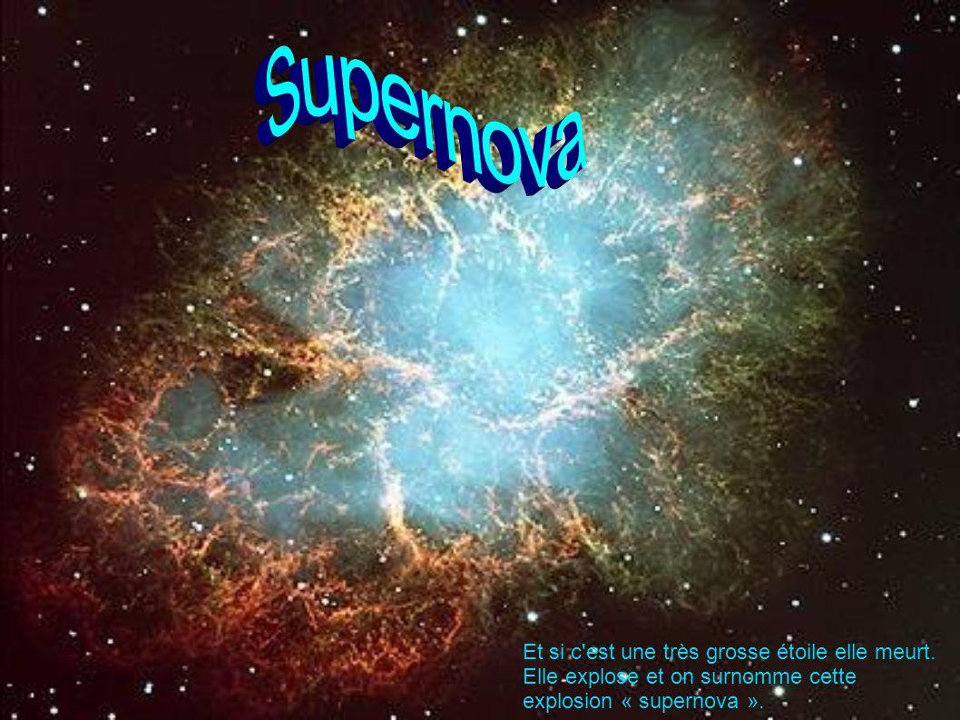 Et si c'est une très grosse étoile elle meurt. Elle explose et on surnomme cette explosion « supernova ».