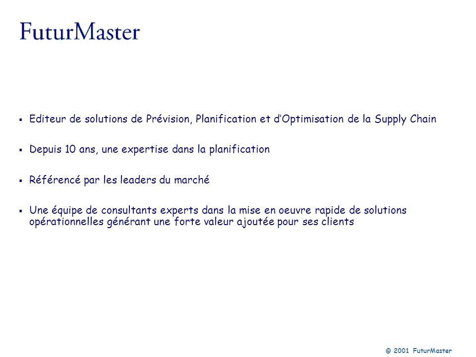© 2001 FuturMaster Editeur de solutions de Prévision, Planification et dOptimisation de la Supply Chain Depuis 10 ans, une expertise dans la planifica
