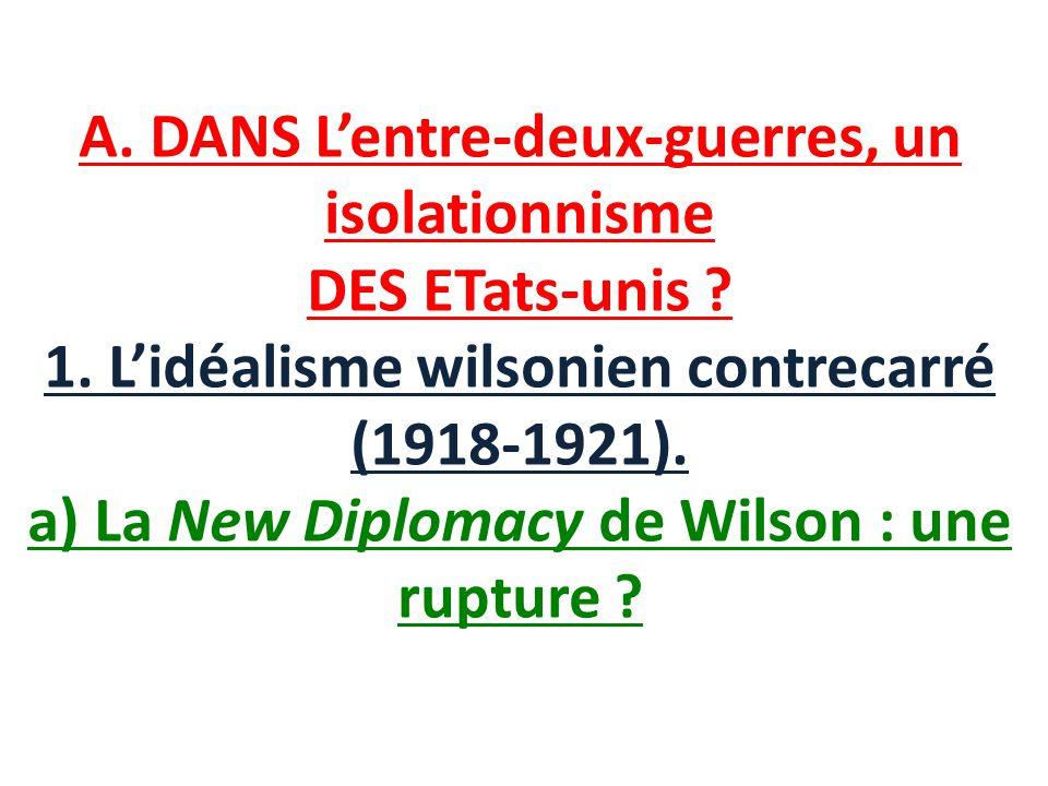 A. DANS Lentre-deux-guerres, un isolationnisme DES ETats-unis ? 1. Lidéalisme wilsonien contrecarré (1918-1921). a) La New Diplomacy de Wilson : une r