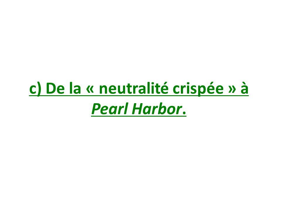 c) De la « neutralité crispée » à Pearl Harbor.