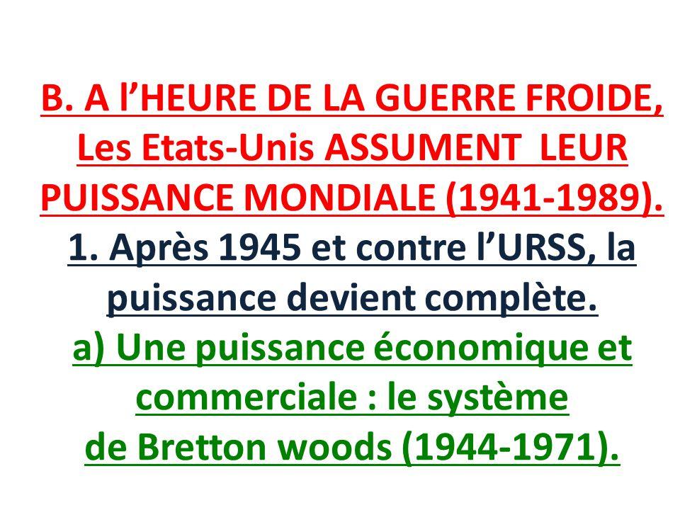 B. A lHEURE DE LA GUERRE FROIDE, Les Etats-Unis ASSUMENT LEUR PUISSANCE MONDIALE (1941-1989). 1. Après 1945 et contre lURSS, la puissance devient comp
