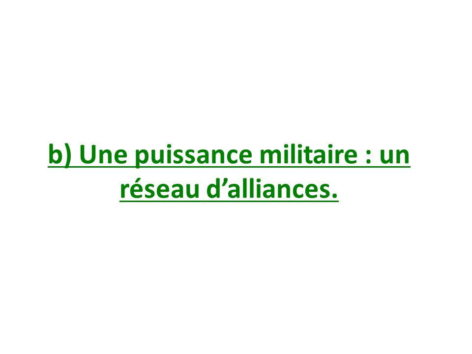 b) Une puissance militaire : un réseau dalliances.