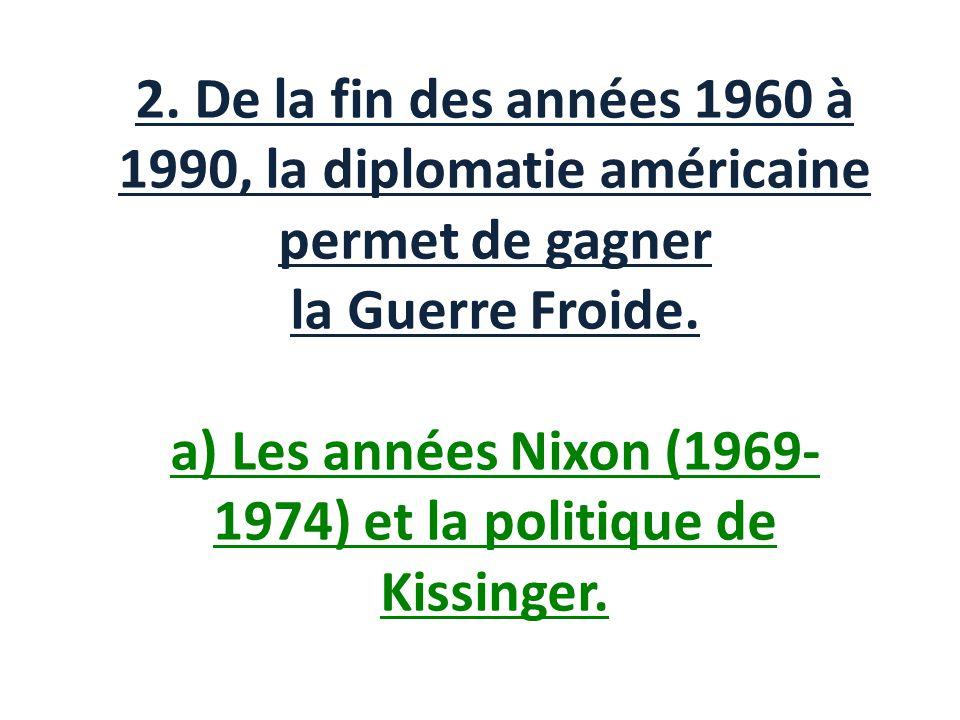 2. De la fin des années 1960 à 1990, la diplomatie américaine permet de gagner la Guerre Froide. a) Les années Nixon (1969- 1974) et la politique de K