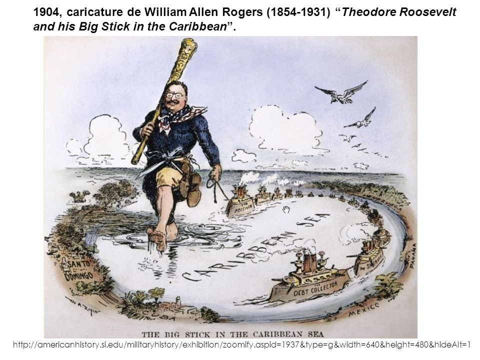 1904, caricature de William Allen Rogers (1854-1931) Theodore Roosevelt and his Big Stick in the Caribbean. http://americanhistory.si.edu/militaryhist