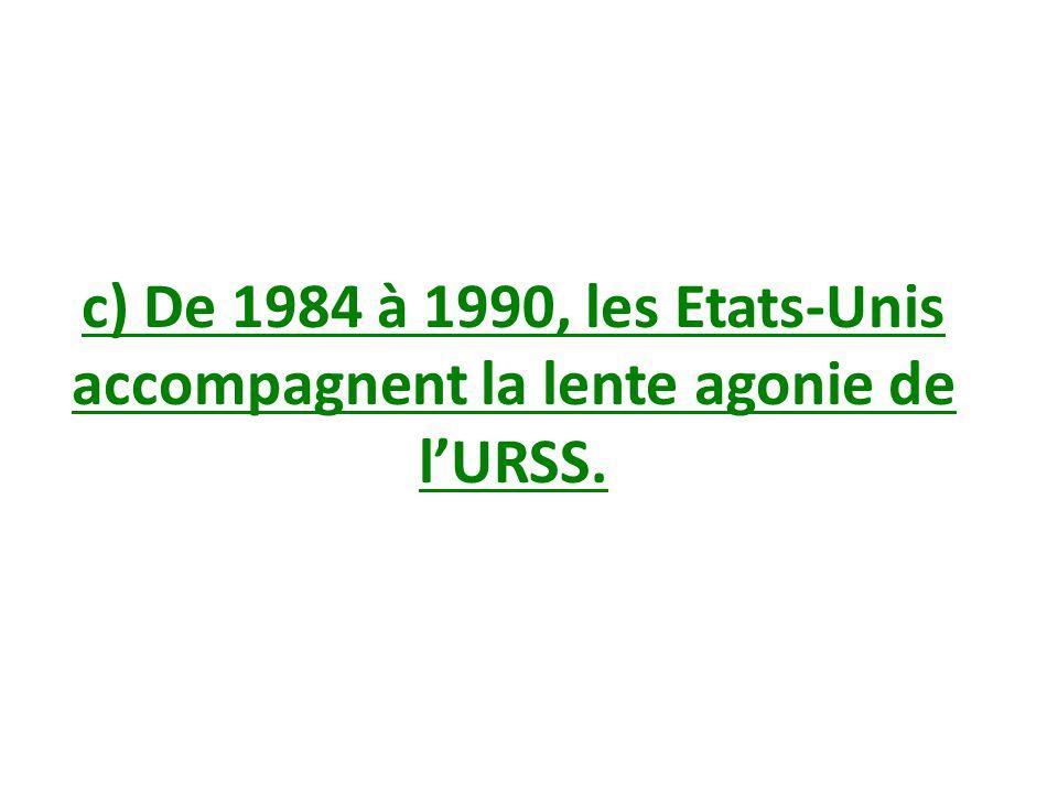 c) De 1984 à 1990, les Etats-Unis accompagnent la lente agonie de lURSS.
