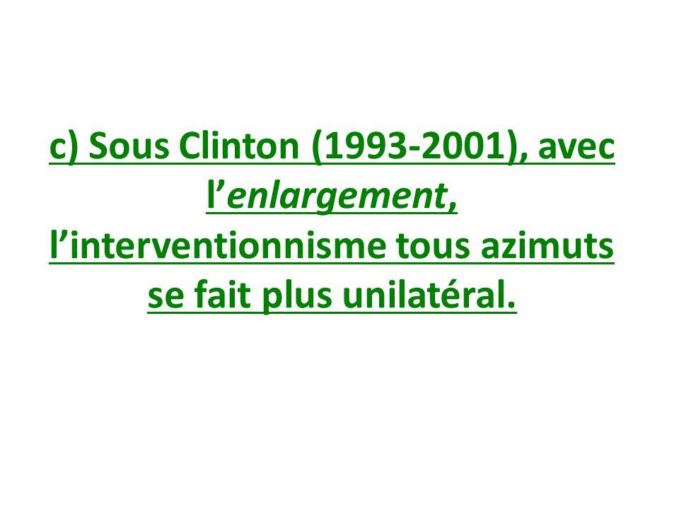 c) Sous Clinton (1993-2001), avec lenlargement, linterventionnisme tous azimuts se fait plus unilatéral.
