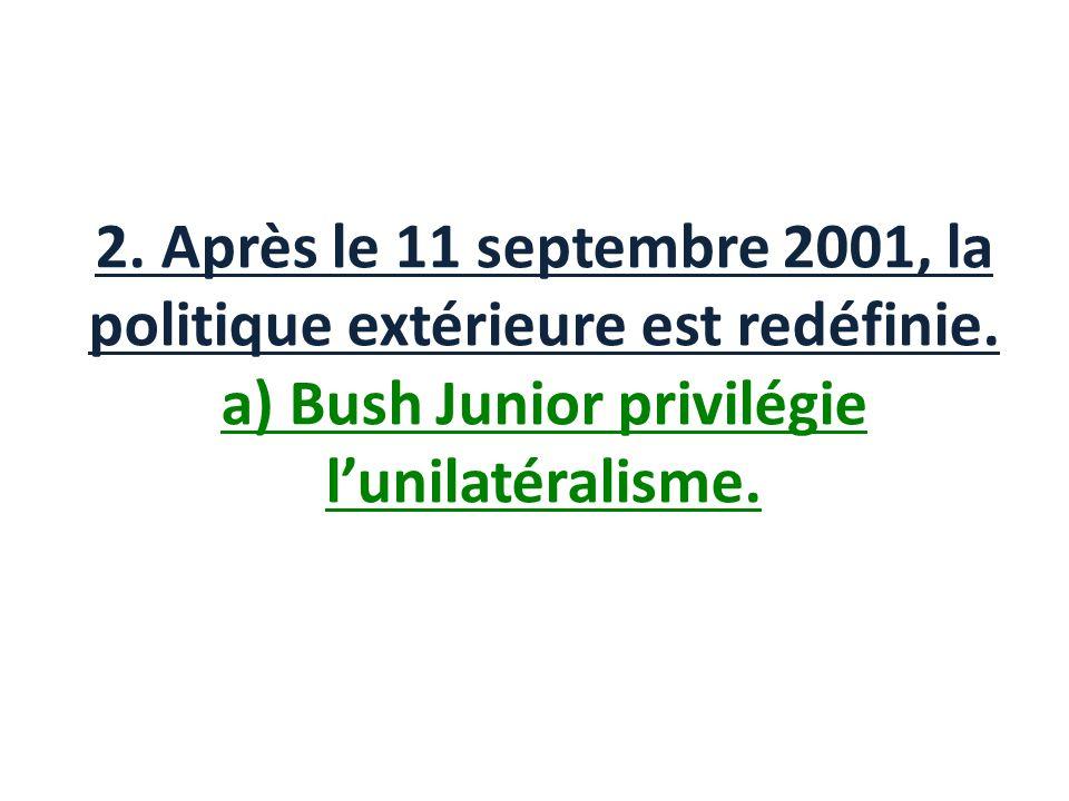 2. Après le 11 septembre 2001, la politique extérieure est redéfinie. a) Bush Junior privilégie lunilatéralisme.