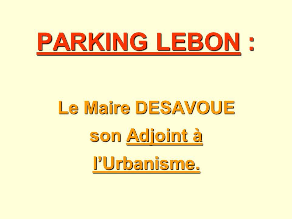 PARKING LEBON : Le Maire DESAVOUE son Adjoint à lUrbanisme.