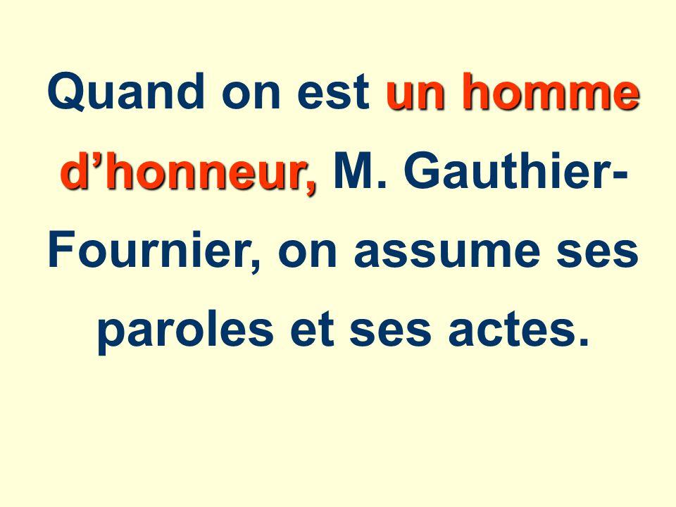 un homme dhonneur, Quand on est un homme dhonneur, M. Gauthier- Fournier, on assume ses paroles et ses actes.