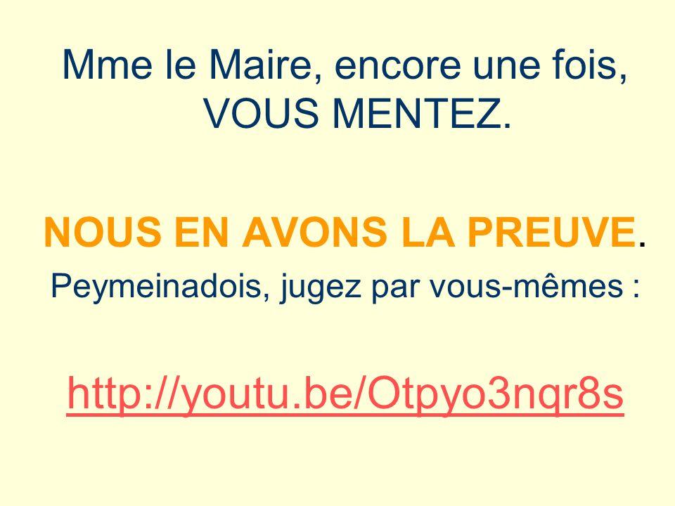 Mme le Maire, encore une fois, VOUS MENTEZ. NOUS EN AVONS LA PREUVE. Peymeinadois, jugez par vous-mêmes : http://youtu.be/Otpyo3nqr8s