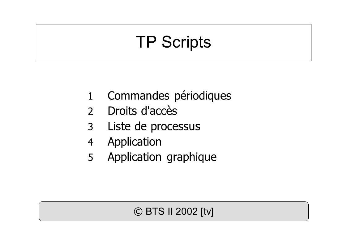 TP Scripts 1 Commandes périodiques 2 Droits d accès 3 Liste de processus 4 Application 5 Application graphique © BTS II 2002 [tv]