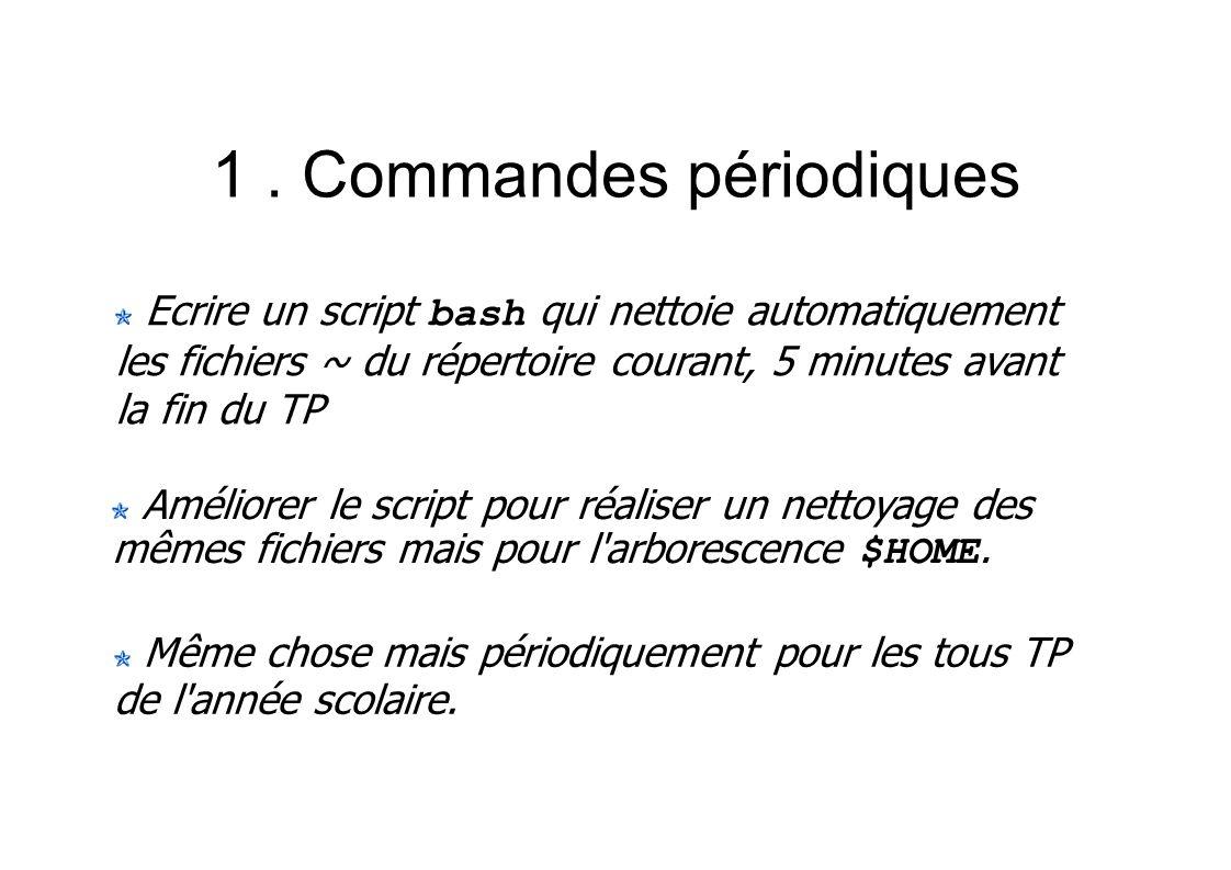 1. Commandes périodiques Ecrire un script bash qui nettoie automatiquement les fichiers ~ du répertoire courant, 5 minutes avant la fin du TP Même cho
