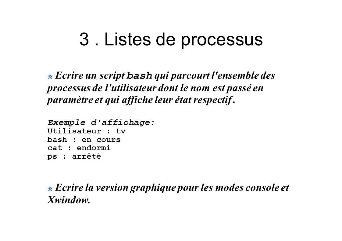 3. Listes de processus Ecrire un script bash qui parcourt l'ensemble des processus de l'utilisateur dont le nom est passé en paramètre et qui affiche