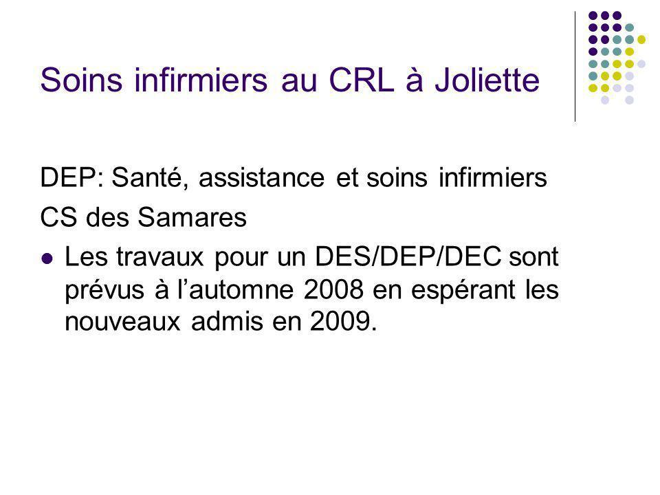 Soins infirmiers au CRL à Joliette DEP: Santé, assistance et soins infirmiers CS des Samares Les travaux pour un DES/DEP/DEC sont prévus à lautomne 2008 en espérant les nouveaux admis en 2009.