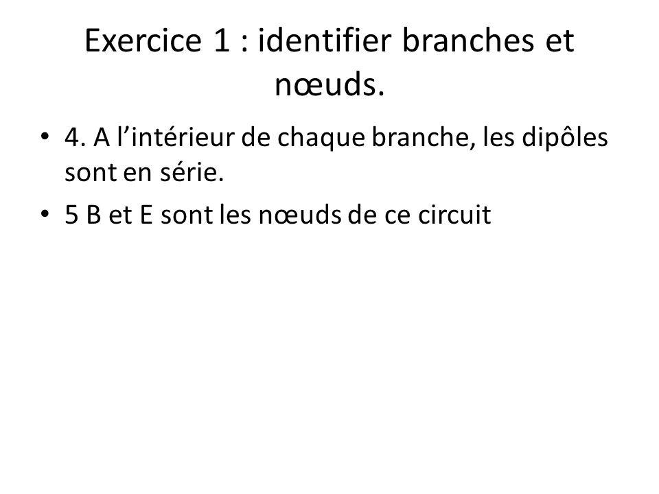 Exercice 1 : identifier branches et nœuds. 4. A lintérieur de chaque branche, les dipôles sont en série. 5 B et E sont les nœuds de ce circuit