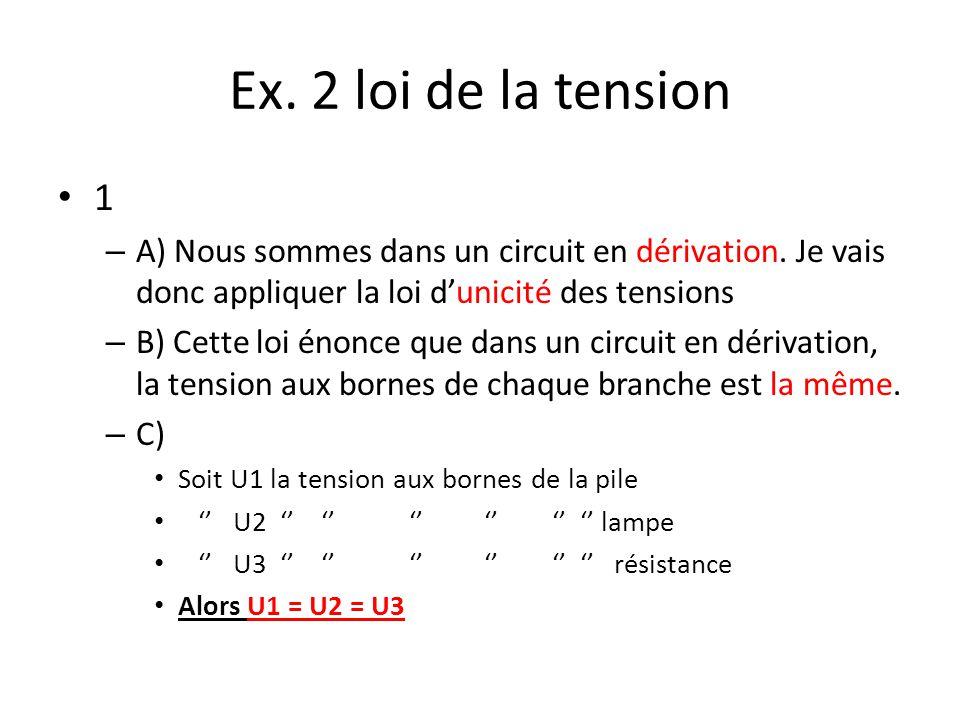 Ex. 2 loi de la tension 1 – A) Nous sommes dans un circuit en dérivation. Je vais donc appliquer la loi dunicité des tensions – B) Cette loi énonce qu