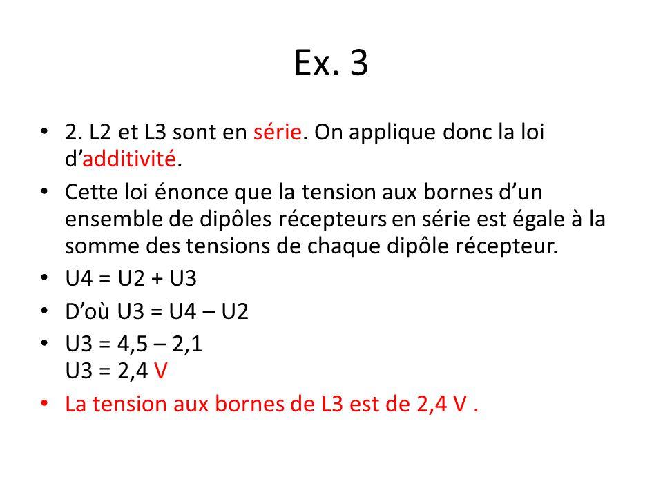 Ex. 3 2. L2 et L3 sont en série. On applique donc la loi dadditivité. Cette loi énonce que la tension aux bornes dun ensemble de dipôles récepteurs en