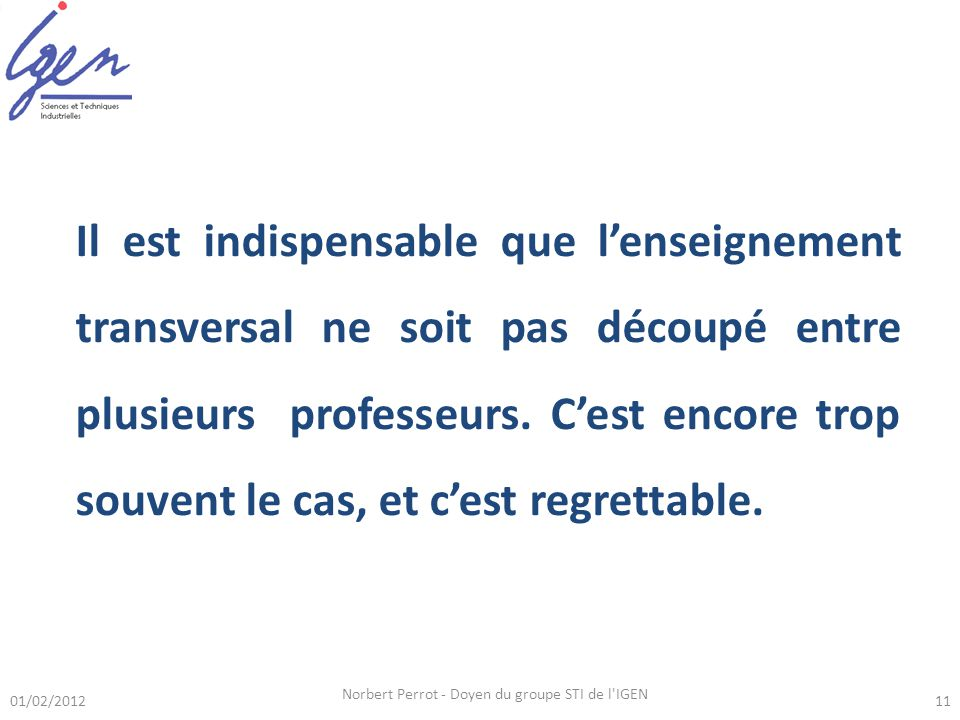 01/02/2012 Norbert Perrot - Doyen du groupe STI de l IGEN 11 Il est indispensable que lenseignement transversal ne soit pas découpé entre plusieurs professeurs.