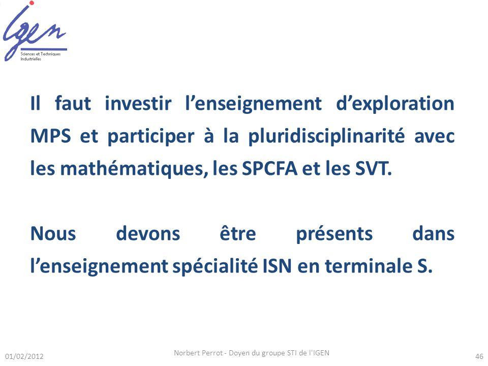 01/02/2012 Norbert Perrot - Doyen du groupe STI de l IGEN 46 Il faut investir lenseignement dexploration MPS et participer à la pluridisciplinarité avec les mathématiques, les SPCFA et les SVT.