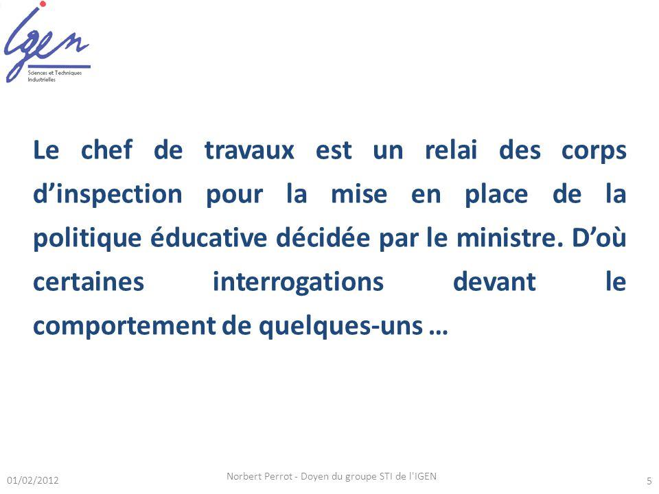 01/02/2012 Norbert Perrot - Doyen du groupe STI de l IGEN 5 Le chef de travaux est un relai des corps dinspection pour la mise en place de la politique éducative décidée par le ministre.