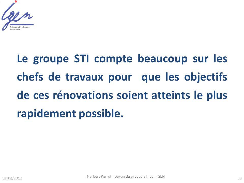 01/02/2012 Norbert Perrot - Doyen du groupe STI de l IGEN 53 Le groupe STI compte beaucoup sur les chefs de travaux pour que les objectifs de ces rénovations soient atteints le plus rapidement possible.