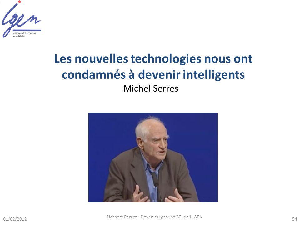 01/02/2012 Norbert Perrot - Doyen du groupe STI de l IGEN 54 Les nouvelles technologies nous ont condamnés à devenir intelligents Michel Serres