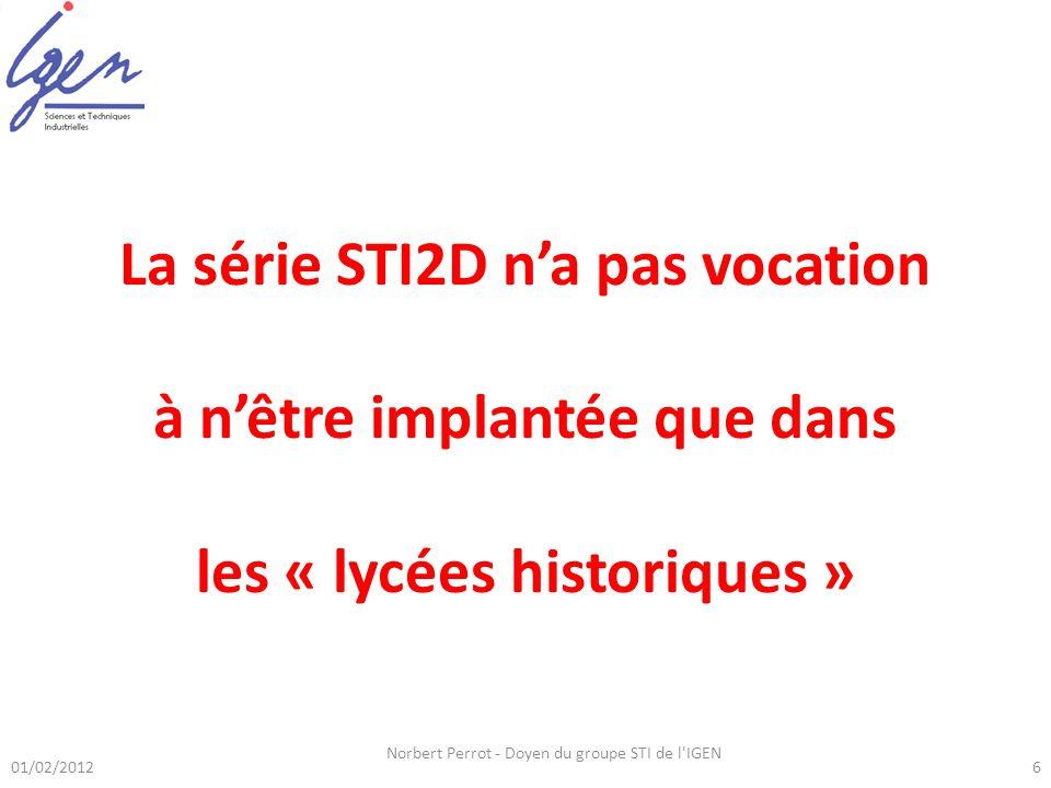 01/02/2012 Norbert Perrot - Doyen du groupe STI de l'IGEN 6 Série STI2D La série STI2D na pas vocation à nêtre implantée que dans les « lycées histori