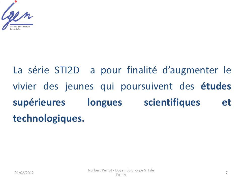 01/02/2012 Norbert Perrot - Doyen du groupe STI de l IGEN 7 La série STI2D a pour finalité daugmenter le vivier des jeunes qui poursuivent des études supérieures longues scientifiques et technologiques.