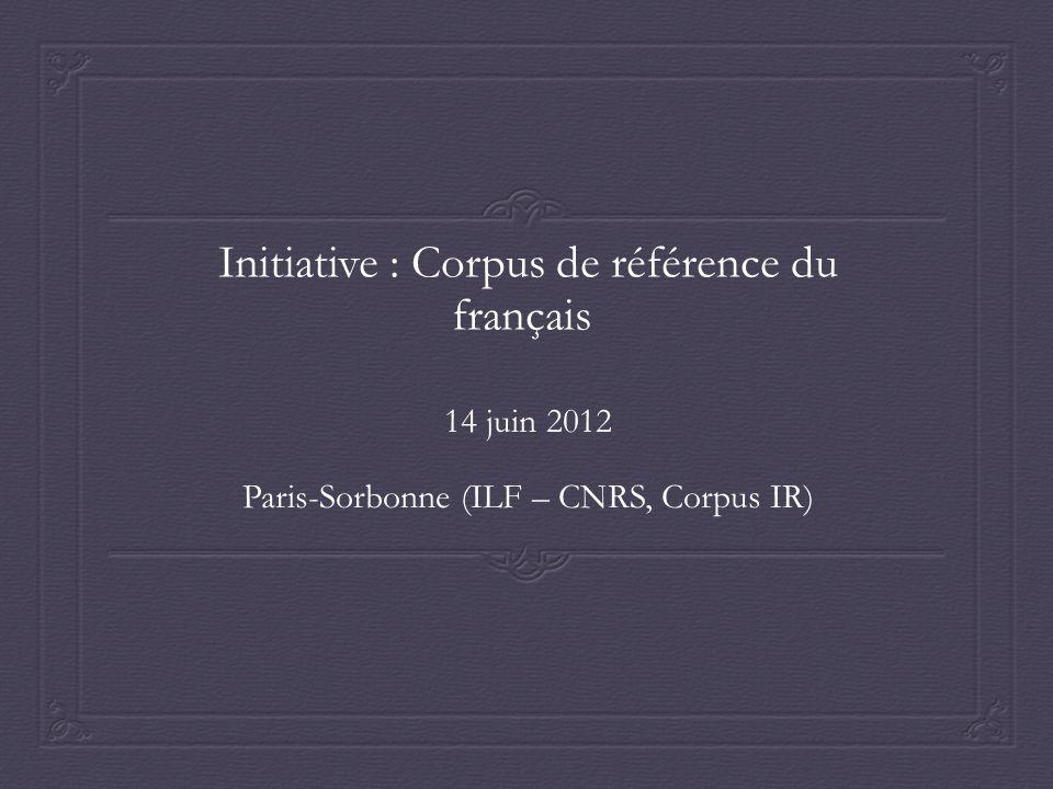 Initiative : Corpus de référence du français 14 juin 2012 Paris-Sorbonne (ILF – CNRS, Corpus IR)