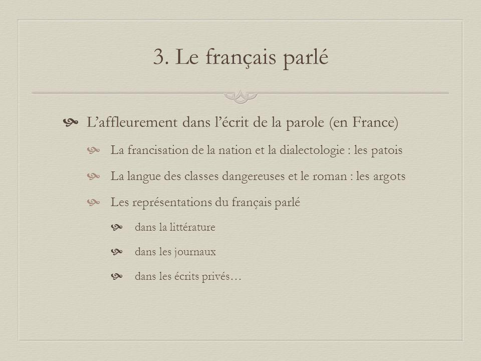 3. Le français parlé Laffleurement dans lécrit de la parole (en France) La francisation de la nation et la dialectologie : les patois La langue des cl