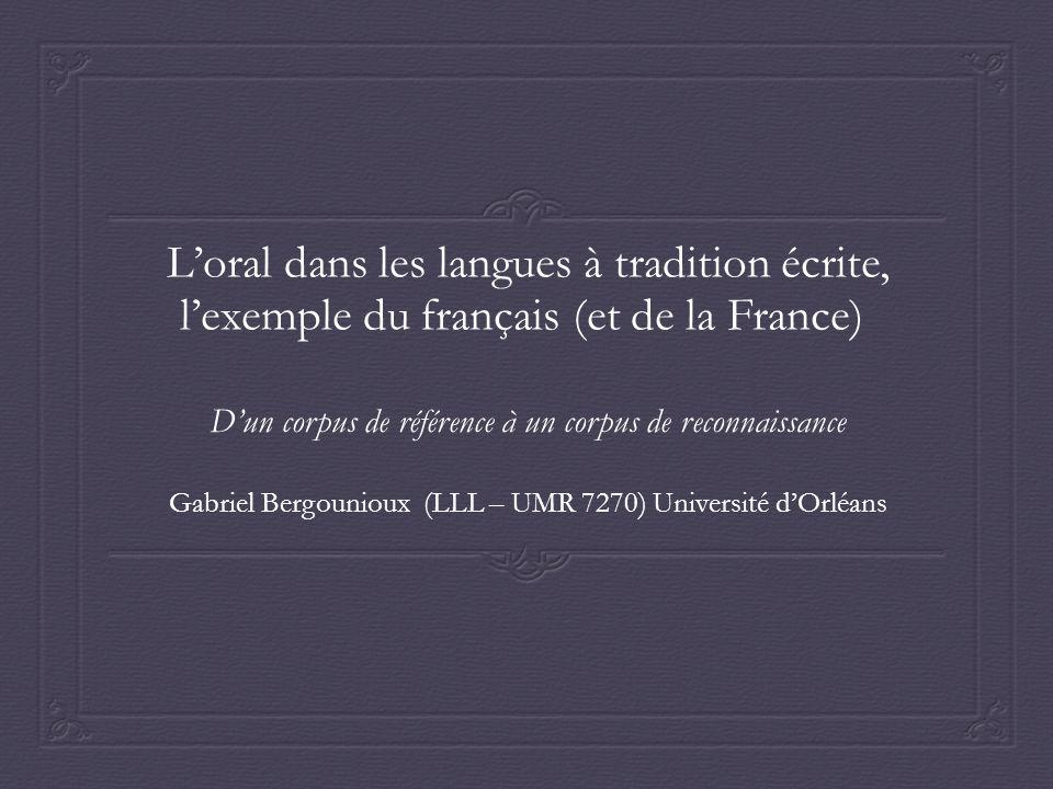 Loral dans les langues à tradition écrite, lexemple du français (et de la France) Dun corpus de référence à un corpus de reconnaissance Gabriel Bergounioux (LLL – UMR 7270) Université dOrléans