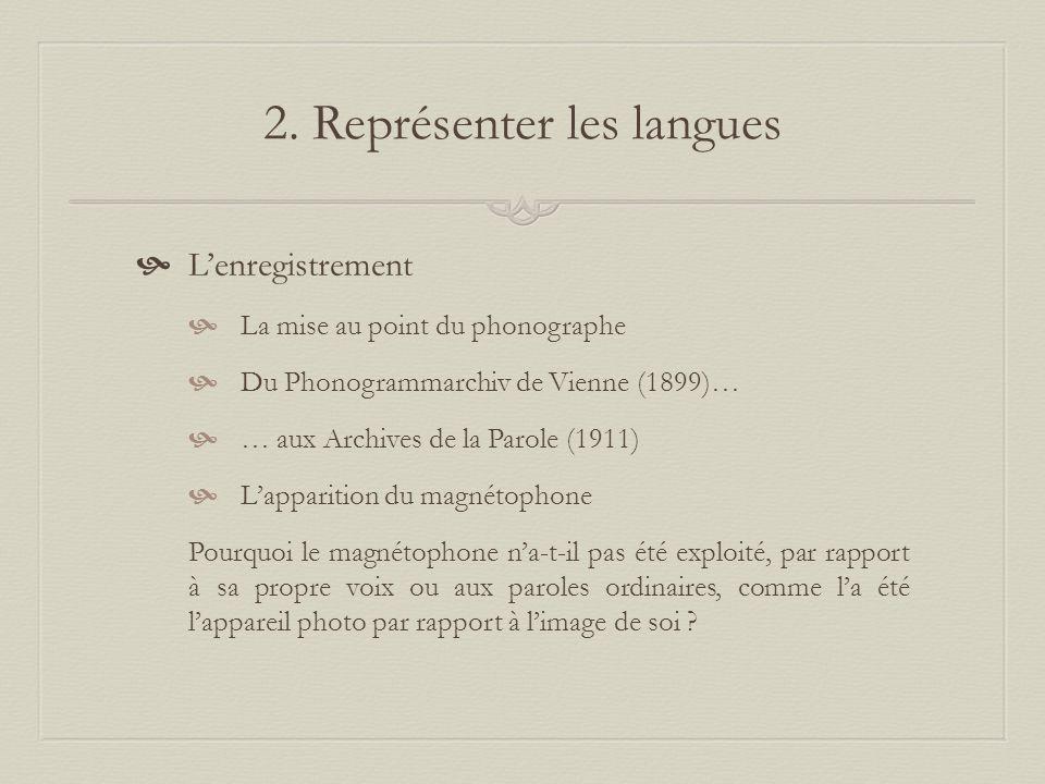 2. Représenter les langues Lenregistrement La mise au point du phonographe Du Phonogrammarchiv de Vienne (1899)… … aux Archives de la Parole (1911) La