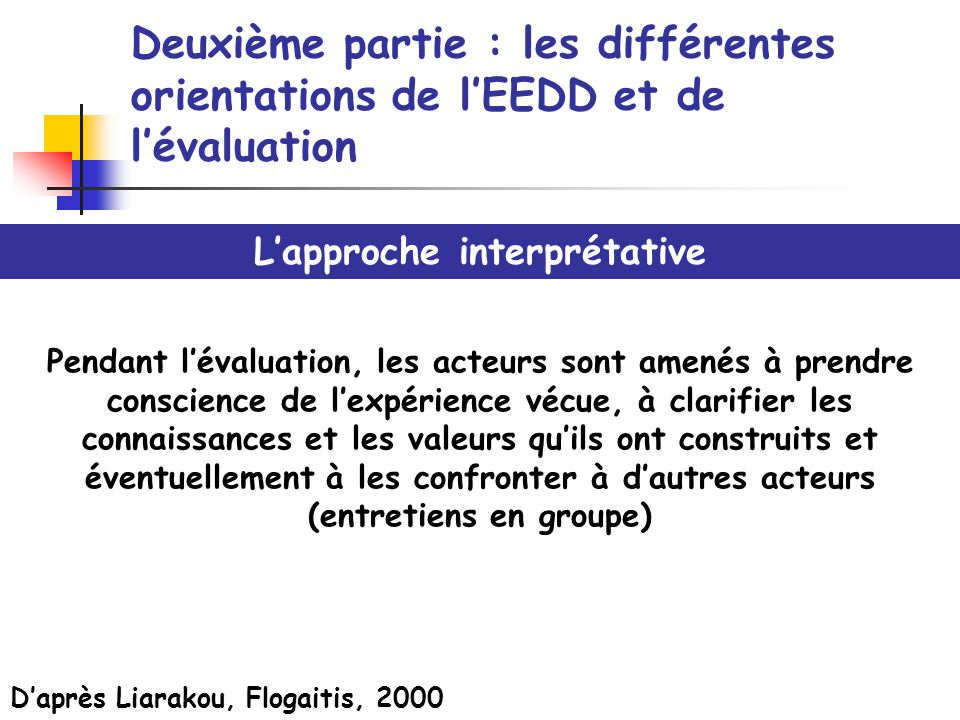 Deuxième partie : les différentes orientations de lEEDD et de lévaluation Lapproche interprétative Pendant lévaluation, les acteurs sont amenés à pren