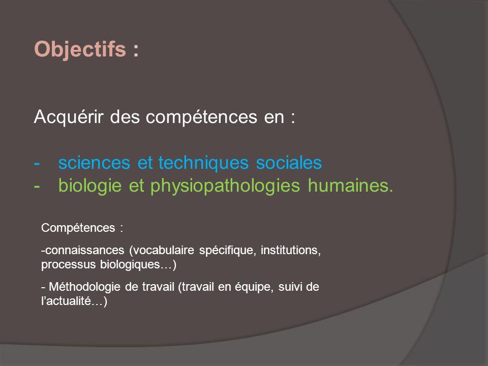 Objectifs : Acquérir des compétences en : -sciences et techniques sociales -biologie et physiopathologies humaines. Compétences : -connaissances (voca