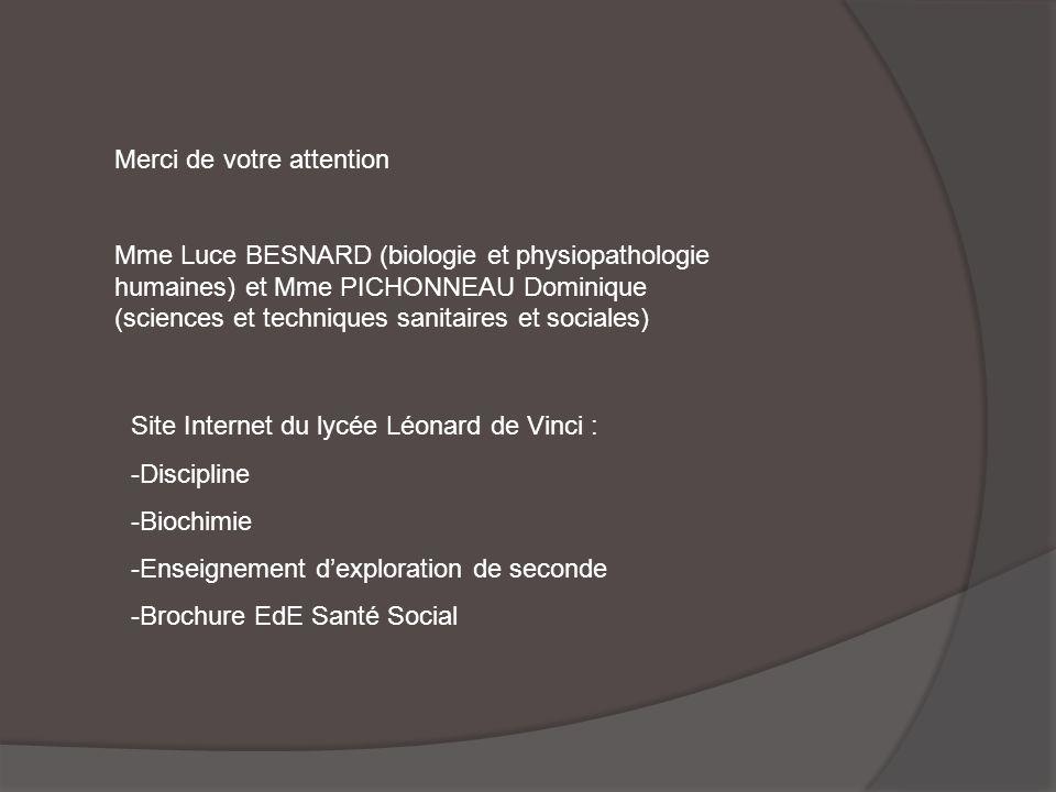 Merci de votre attention Mme Luce BESNARD (biologie et physiopathologie humaines) et Mme PICHONNEAU Dominique (sciences et techniques sanitaires et sociales) Site Internet du lycée Léonard de Vinci : -Discipline -Biochimie -Enseignement dexploration de seconde -Brochure EdE Santé Social
