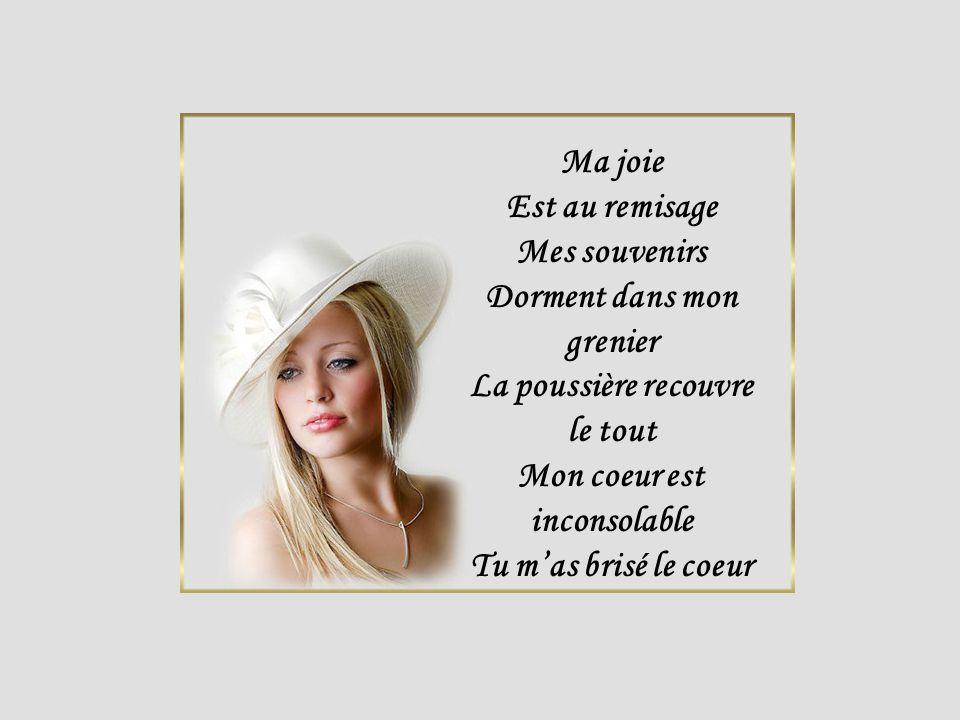 Ma joie Est au remisage Mes souvenirs Dorment dans mon grenier La poussière recouvre le tout Mon coeur est inconsolable Tu mas brisé le coeur