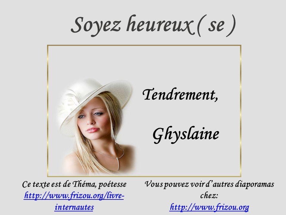 Soyez heureux ( se ) Tendrement, Ghyslaine Ce texte est de Théma, poétesse http://www.frizou.org/livre- internautes Vous pouvez voir dautres diaporamas chez: http://www.frizou.org